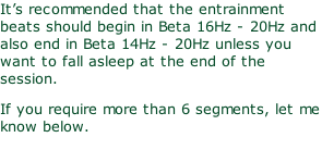 It's recommended that the entrainment beats should begin in Beta 16Hz - 20Hz and also end in Beta 14Hz - 20Hz unless you want to fall asleep at the end of the session. If you require more than 6 segments, let me know below.